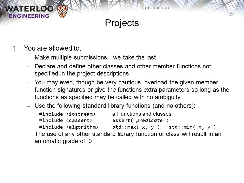 24 Introduction Projects ‫You are allowed to: –Make multiple submissions—we take the last –Declare and define other classes and other member functions not specified in the project descriptions –You may even, though be very cautious, overload the given member function signatures or give the functions extra parameters so long as the functions as specified may be called with no ambiguity –Use the following standard library functions (and no others): #include all functions and classes #include assert( predicate ) #include std::max( x, y ) std::min( x, y ) The use of any other standard library function or class will result in an automatic grade of 0