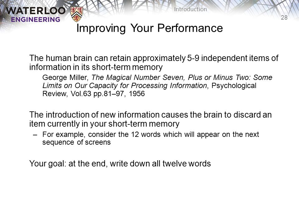 28 Introduction The human brain can retain approximately 5-9 independent items of information in its short-term memory George Miller, The Magical Number Seven, Plus or Minus Two: Some Limits on Our Capacity for Processing Information, Psychological Review, Vol.63 pp.81–97, 1956 The introduction of new information causes the brain to discard an item currently in your short-term memory –For example, consider the 12 words which will appear on the next sequence of screens Your goal: at the end, write down all twelve words Improving Your Performance