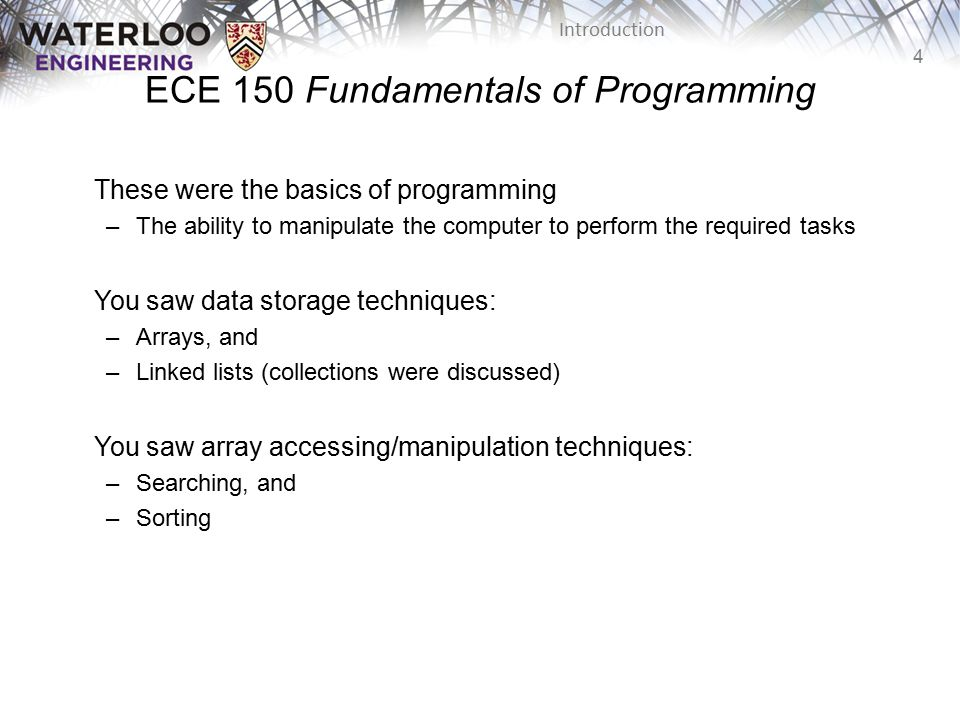 4 Introduction ECE 150 Fundamentals of Programming These were the basics of programming –The ability to manipulate the computer to perform the required tasks You saw data storage techniques: –Arrays, and –Linked lists (collections were discussed) You saw array accessing/manipulation techniques: –Searching, and –Sorting