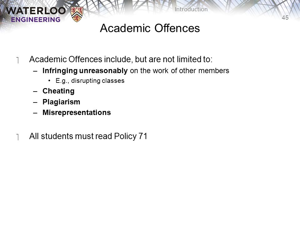 45 Introduction Academic Offences ‫Academic Offences include, but are not limited to: –Infringing unreasonably on the work of other members E.g., disrupting classes –Cheating –Plagiarism –Misrepresentations ‫All students must read Policy 71