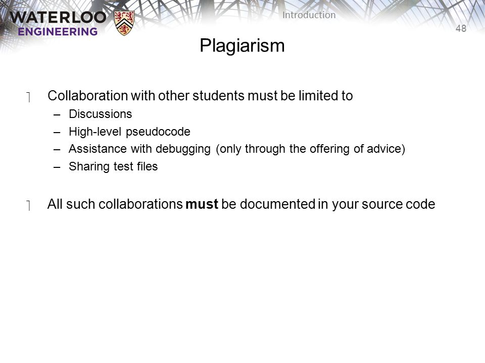 48 Introduction Plagiarism ‫Collaboration with other students must be limited to –Discussions –High-level pseudocode –Assistance with debugging (only through the offering of advice) –Sharing test files ‫All such collaborations must be documented in your source code