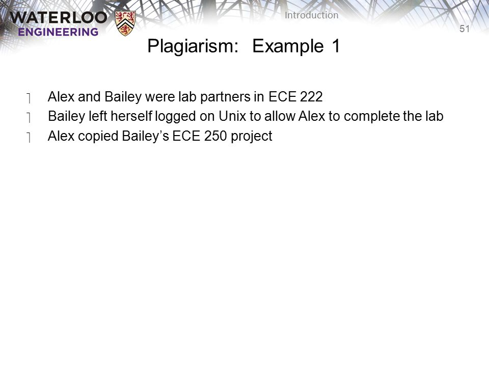 51 Introduction Plagiarism: Example 1 ‫Alex and Bailey were lab partners in ECE 222 ‫Bailey left herself logged on Unix to allow Alex to complete the lab ‫Alex copied Bailey's ECE 250 project