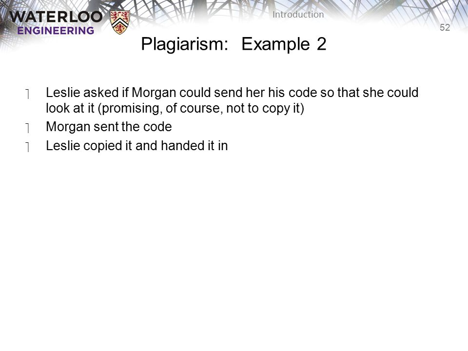 52 Introduction Plagiarism: Example 2 ‫Leslie asked if Morgan could send her his code so that she could look at it (promising, of course, not to copy it) ‫Morgan sent the code ‫Leslie copied it and handed it in