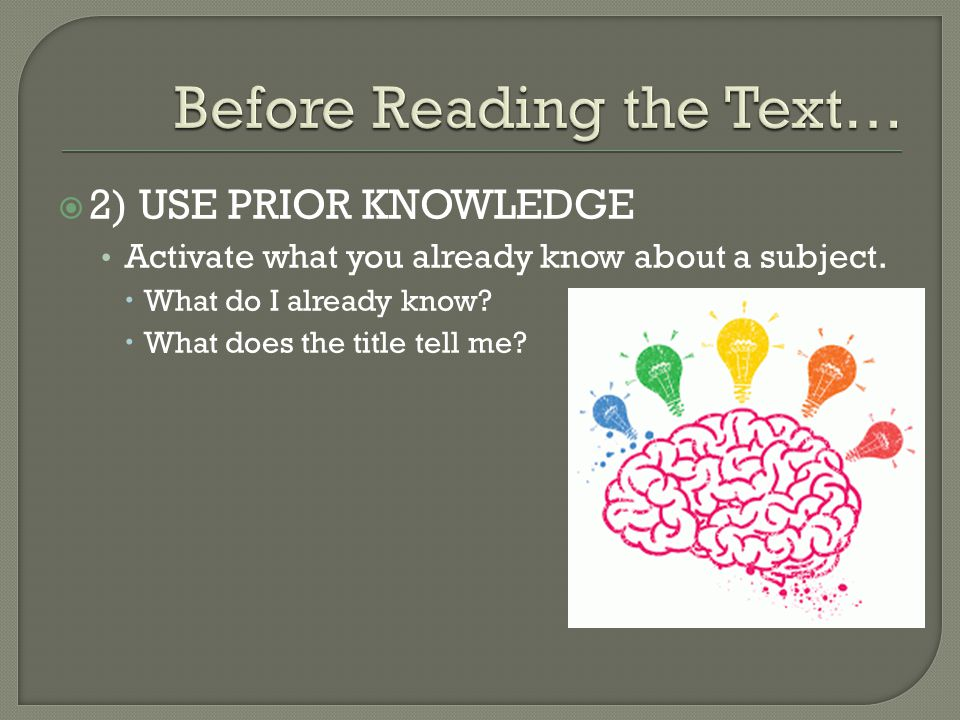  2) USE PRIOR KNOWLEDGE Activate what you already know about a subject.  What do I already know?  What does the title tell me?
