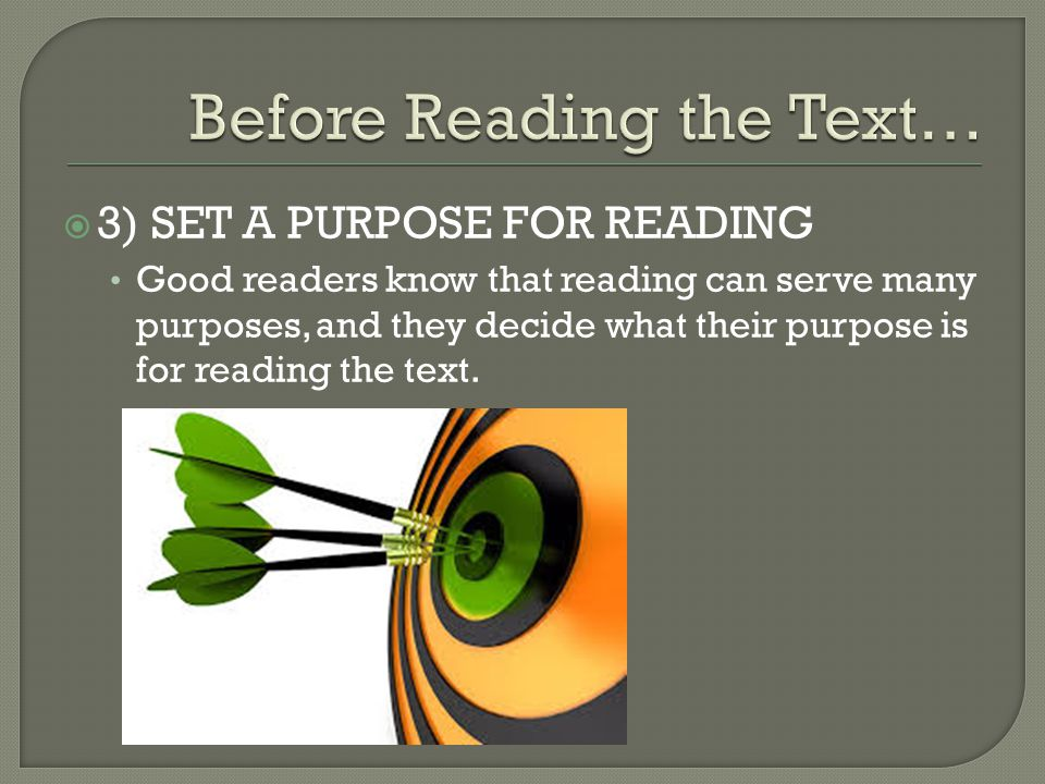  3) SET A PURPOSE FOR READING Good readers know that reading can serve many purposes, and they decide what their purpose is for reading the text.