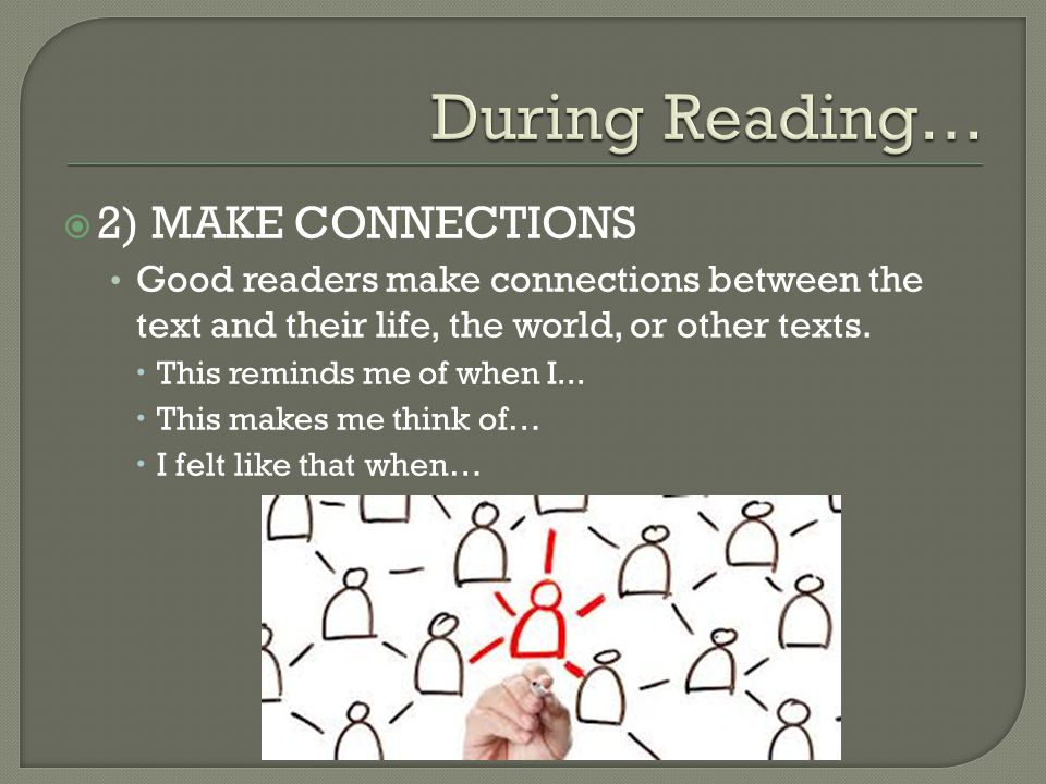  2) MAKE CONNECTIONS Good readers make connections between the text and their life, the world, or other texts.  This reminds me of when I...  This