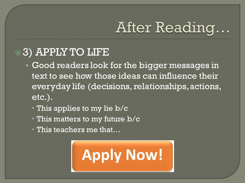  3) APPLY TO LIFE Good readers look for the bigger messages in text to see how those ideas can influence their everyday life (decisions, relationship