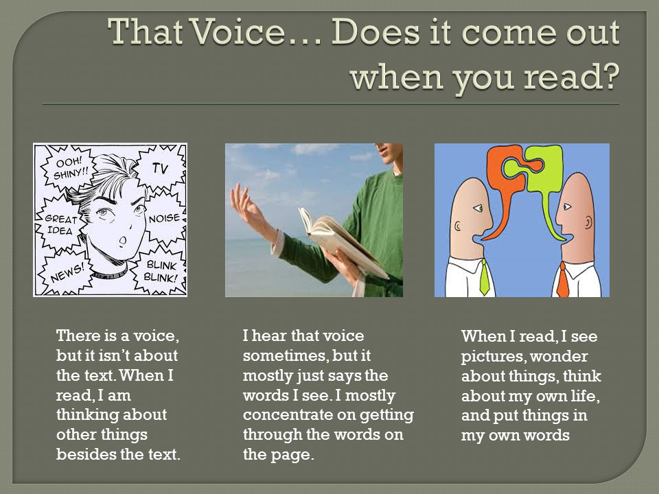There is a voice, but it isn't about the text. When I read, I am thinking about other things besides the text. I hear that voice sometimes, but it mos