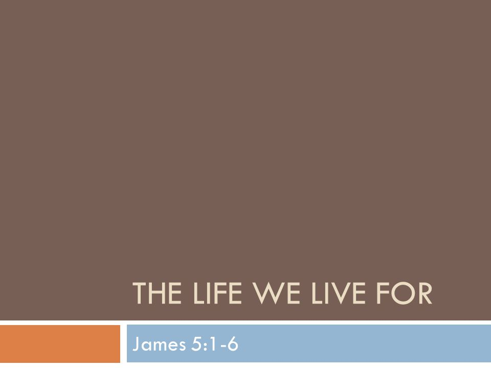 The Life We Live For  Our study of James enters it's final leg as we dive into chapter 5  James has taught many lessons that helps the Christian in their daily walk  Chapter 5 is just as full of those lessons as the previous 4 chapters were