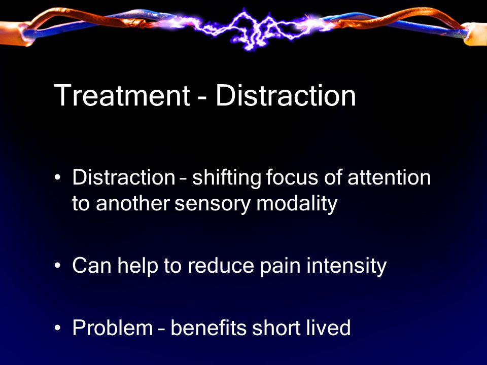 Treatment - Distraction Distraction – shifting focus of attention to another sensory modality Can help to reduce pain intensity Problem – benefits short lived