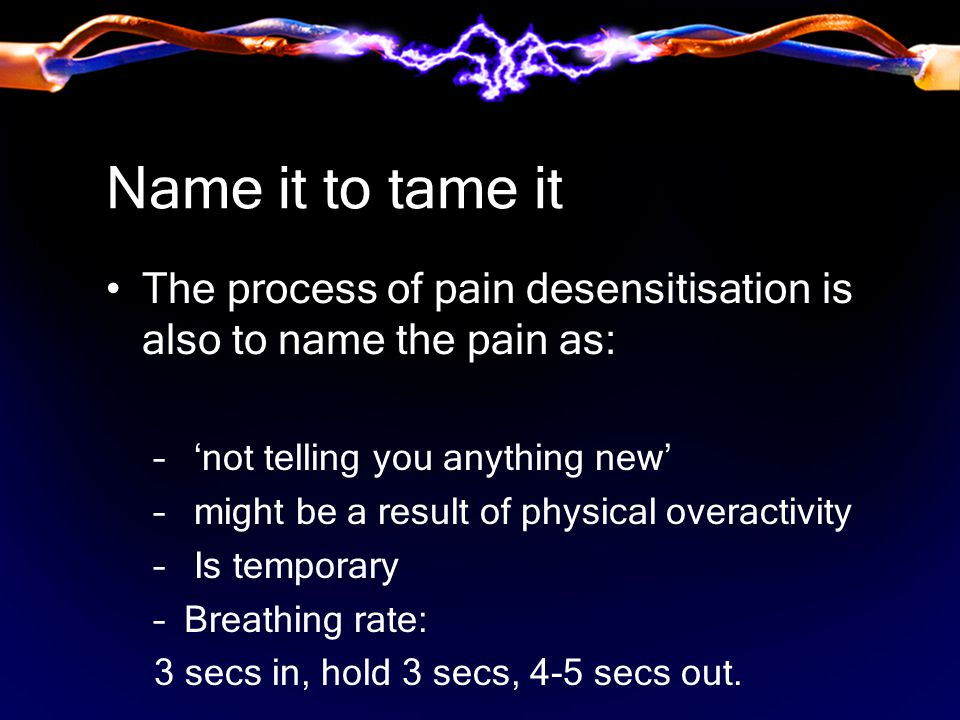 Name it to tame it The process of pain desensitisation is also to name the pain as: – 'not telling you anything new' – might be a result of physical overactivity – Is temporary –Breathing rate: 3 secs in, hold 3 secs, 4-5 secs out.