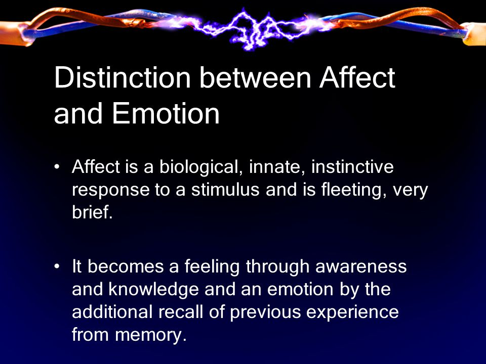 Distinction between Affect and Emotion Affect is a biological, innate, instinctive response to a stimulus and is fleeting, very brief.