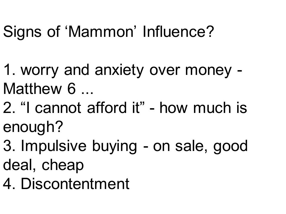 Signs of 'Mammon' Influence. 1. worry and anxiety over money - Matthew 6...