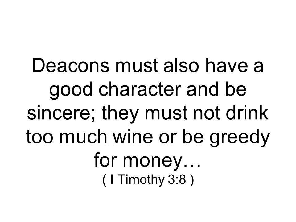 Deacons must also have a good character and be sincere; they must not drink too much wine or be greedy for money… ( I Timothy 3:8 )
