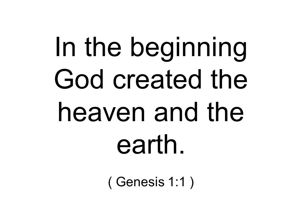 In the beginning God created the heaven and the earth. ( Genesis 1:1 )