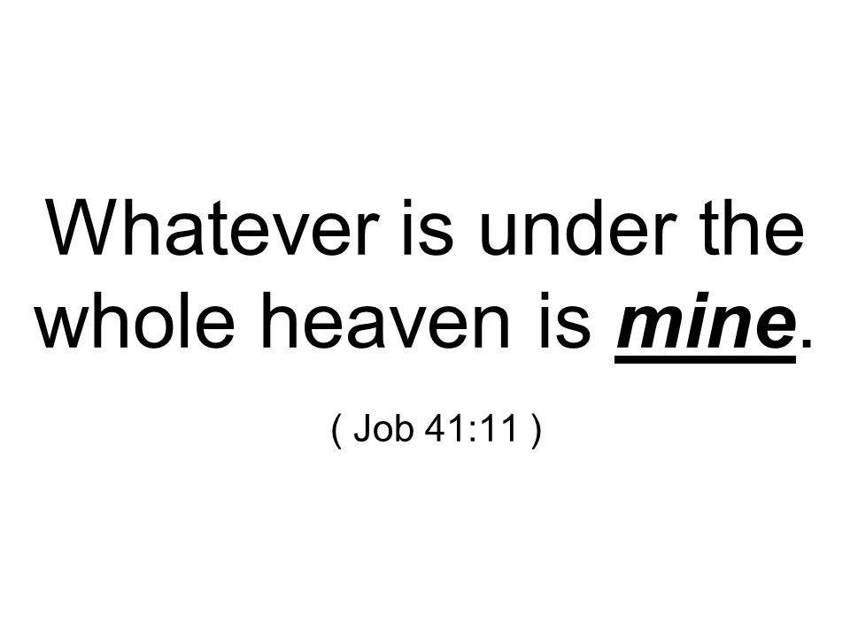 Whatever is under the whole heaven is mine. ( Job 41:11 )