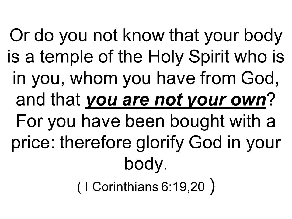 Or do you not know that your body is a temple of the Holy Spirit who is in you, whom you have from God, and that you are not your own.