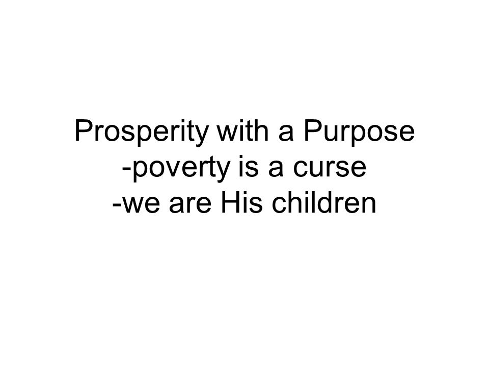Prosperity with a Purpose -poverty is a curse -we are His children