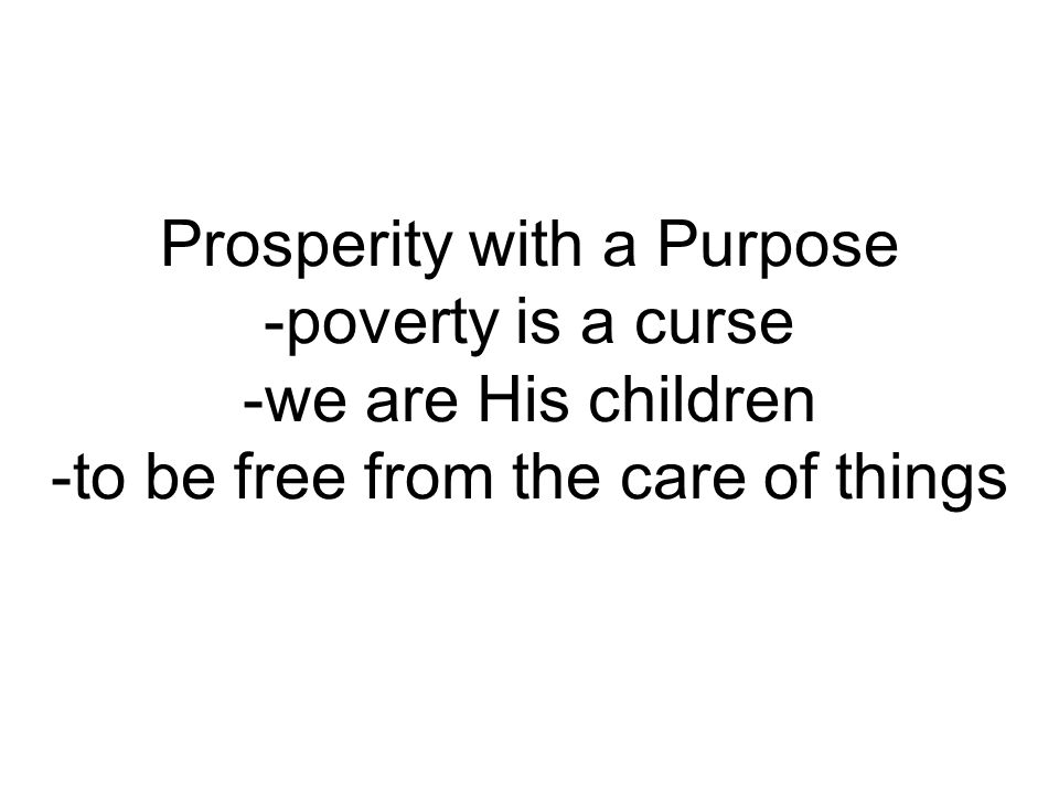 Prosperity with a Purpose -poverty is a curse -we are His children -to be free from the care of things