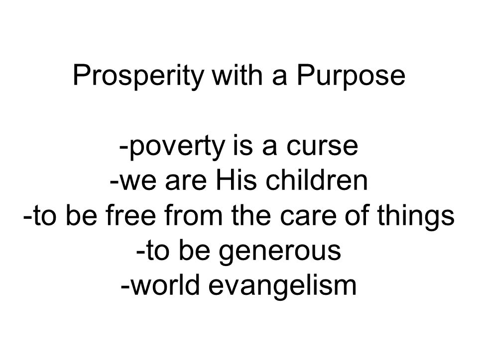 Prosperity with a Purpose -poverty is a curse -we are His children -to be free from the care of things -to be generous -world evangelism