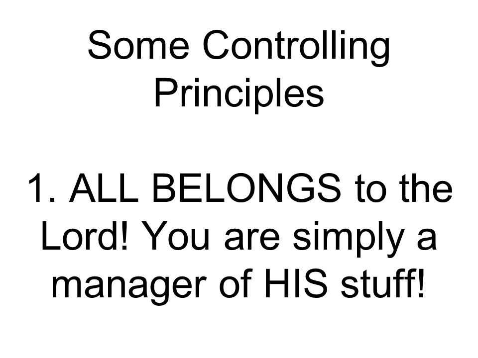 Some Controlling Principles 1. ALL BELONGS to the Lord! You are simply a manager of HIS stuff!