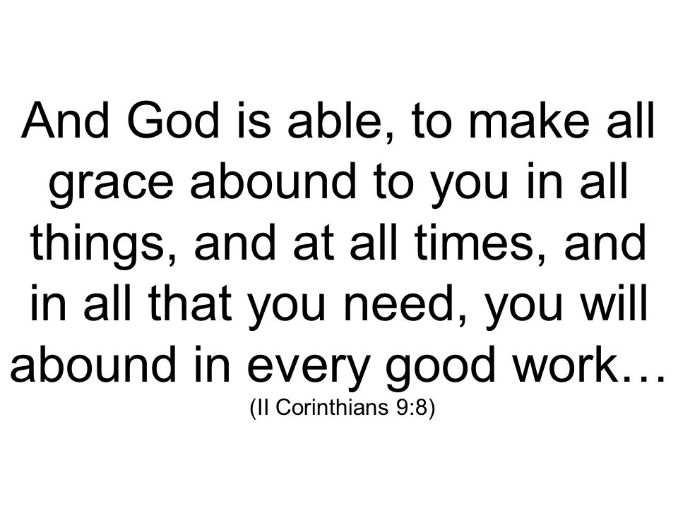 And God is able, to make all grace abound to you in all things, and at all times, and in all that you need, you will abound in every good work… (II Corinthians 9:8)