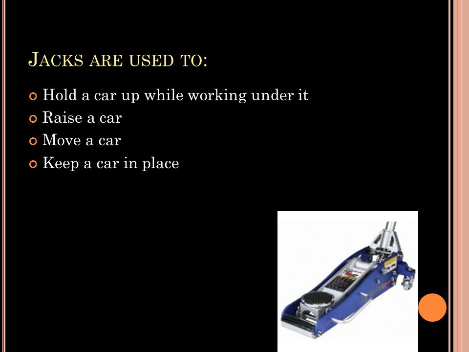 J ACKS ARE USED TO : Hold a car up while working under it Raise a car Move a car Keep a car in place