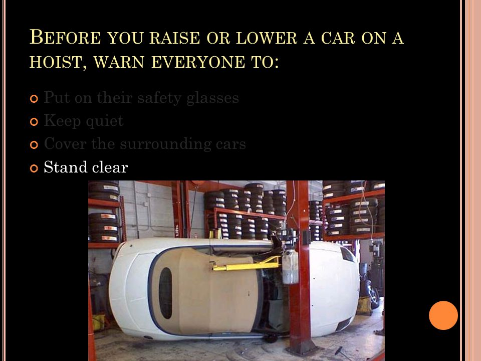 B EFORE YOU RAISE OR LOWER A CAR ON A HOIST, WARN EVERYONE TO : Put on their safety glasses Keep quiet Cover the surrounding cars Stand clear