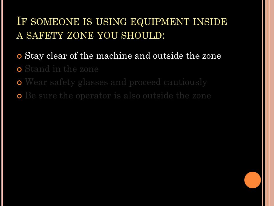I F SOMEONE IS USING EQUIPMENT INSIDE A SAFETY ZONE YOU SHOULD : Stay clear of the machine and outside the zone Stand in the zone Wear safety glasses and proceed cautiously Be sure the operator is also outside the zone