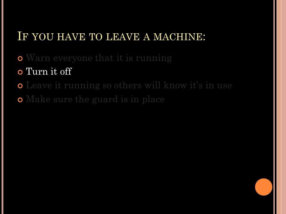 I F YOU HAVE TO LEAVE A MACHINE : Warn everyone that it is running Turn it off Leave it running so others will know it's in use Make sure the guard is in place