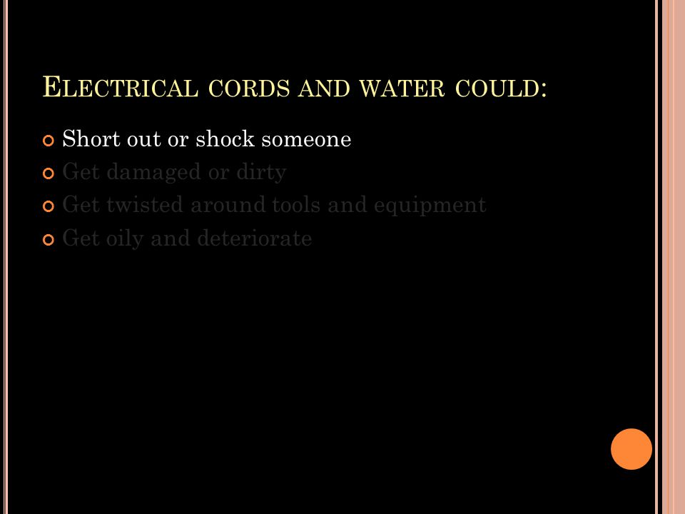 E LECTRICAL CORDS AND WATER COULD : Short out or shock someone Get damaged or dirty Get twisted around tools and equipment Get oily and deteriorate
