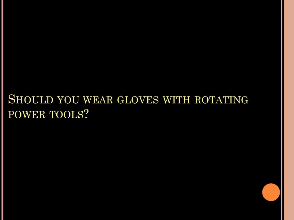 S HOULD YOU WEAR GLOVES WITH ROTATING POWER TOOLS