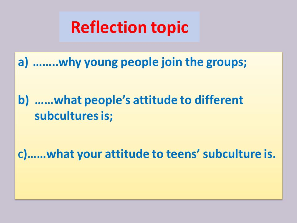 Reflection topic a)……..why young people join the groups; b)……what people's attitude to different subcultures is; C )……what your attitude to teens' subculture is.