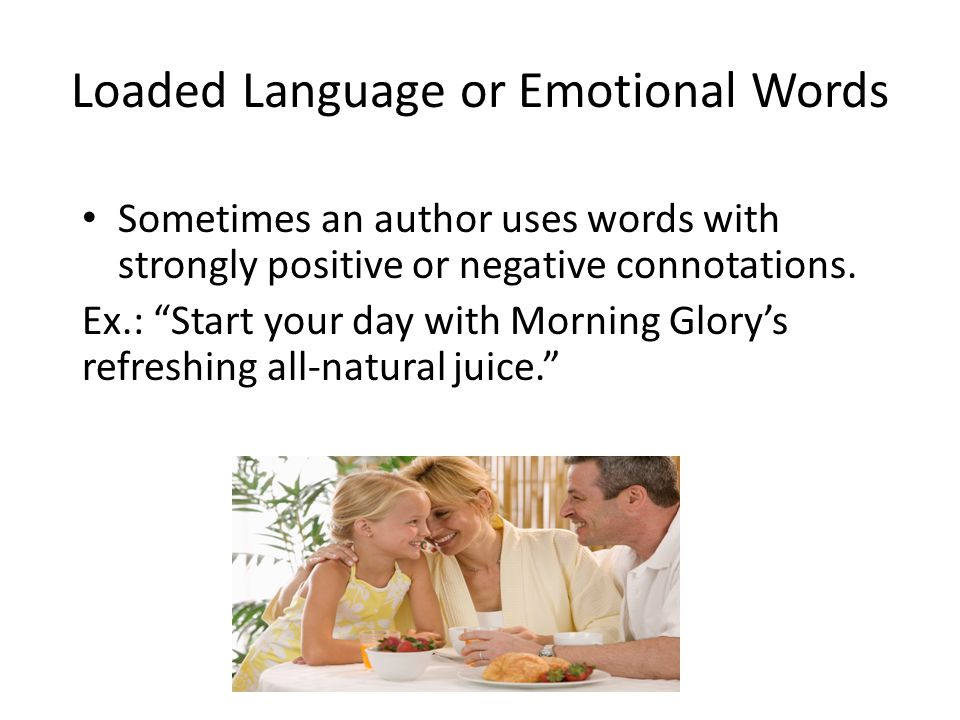 Loaded Languages or Emotional Words The use of emotional words is meant to stir the audience's emotions, making little or no use of facts.
