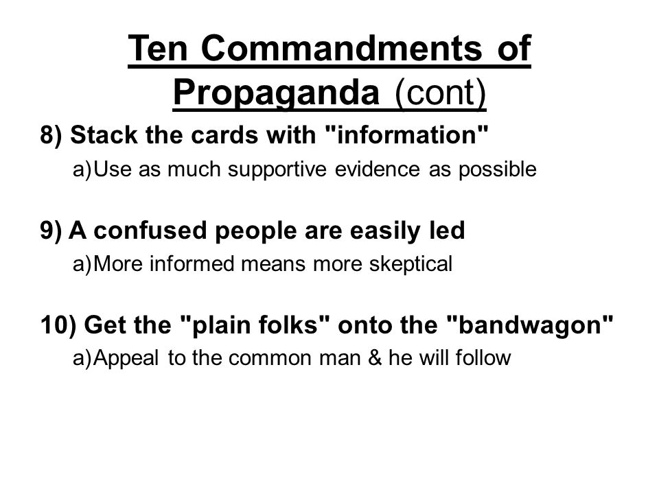 Ten Commandments of Propaganda (cont) 5)Generalize as much as possible a)Paint in broad strokes 6) Use expert testimonial a)Have someone known or relatable pitch it 7) Refer often to the authority of your office a)Remind public of knowledge and power