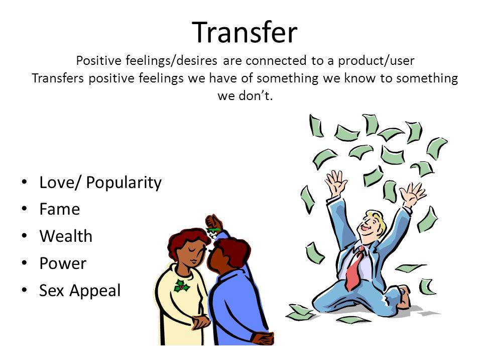 Transfer Projecting good or bad qualities from one person or group onto another The positive or negative association will rub off on the other person or group – Politicians posing next to the flag, with veterans, or troops.