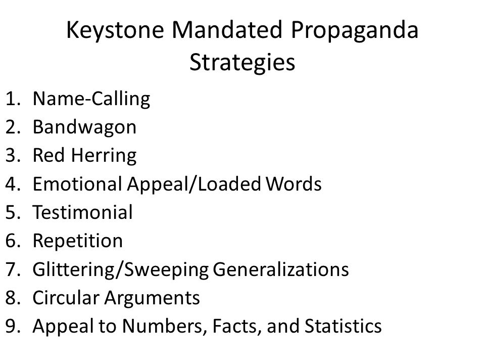 Keystone Mandated Propaganda Strategies 1.Name-Calling 2.Bandwagon 3.Red Herring 4.Emotional Appeal/Loaded Words 5.Testimonial 6.Repetition 7.Glittering/Sweeping Generalizations 8.Circular Arguments 9.Appeal to Numbers, Facts, and Statistics