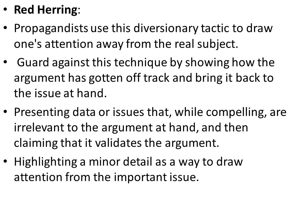 Red Herring  Presenting data or issues that, while compelling, are irrelevant to the argument at hand, and then claiming that it validates the argument.