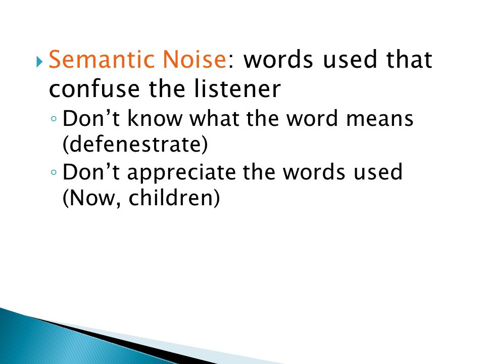  Semantic Noise: words used that confuse the listener ◦ Don't know what the word means (defenestrate) ◦ Don't appreciate the words used (Now, children)
