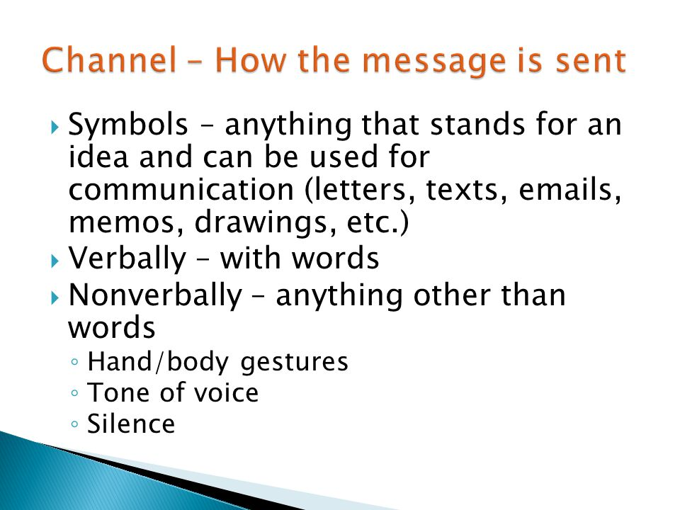  Symbols – anything that stands for an idea and can be used for communication (letters, texts, emails, memos, drawings, etc.)  Verbally – with words  Nonverbally – anything other than words ◦ Hand/body gestures ◦ Tone of voice ◦ Silence