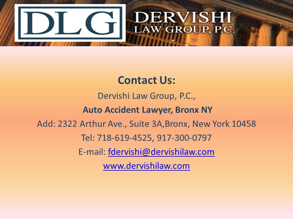 Contact Us: Dervishi Law Group, P.C., Auto Accident Lawyer, Bronx NY Add: 2322 Arthur Ave., Suite 3A,Bronx, New York 10458 Tel: 718-619-4525, 917-300-