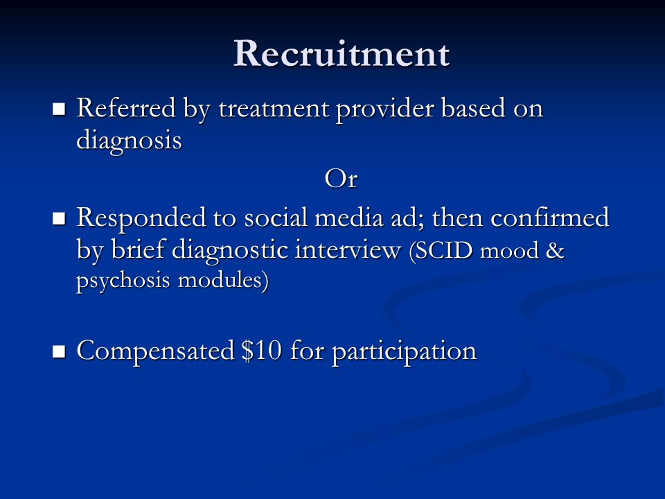 Recruitment Referred by treatment provider based on diagnosis Referred by treatment provider based on diagnosisOr Responded to social media ad; then confirmed by brief diagnostic interview (SCID mood & psychosis modules) Responded to social media ad; then confirmed by brief diagnostic interview (SCID mood & psychosis modules) Compensated $10 for participation Compensated $10 for participation