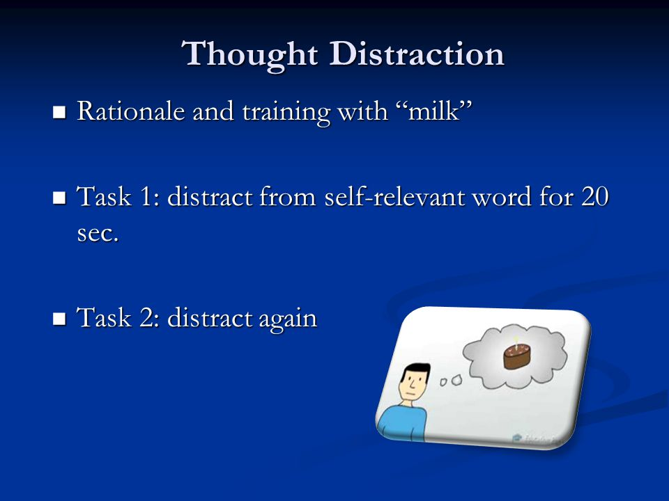Thought Distraction Rationale and training with milk Rationale and training with milk Task 1: distract from self-relevant word for 20 sec.