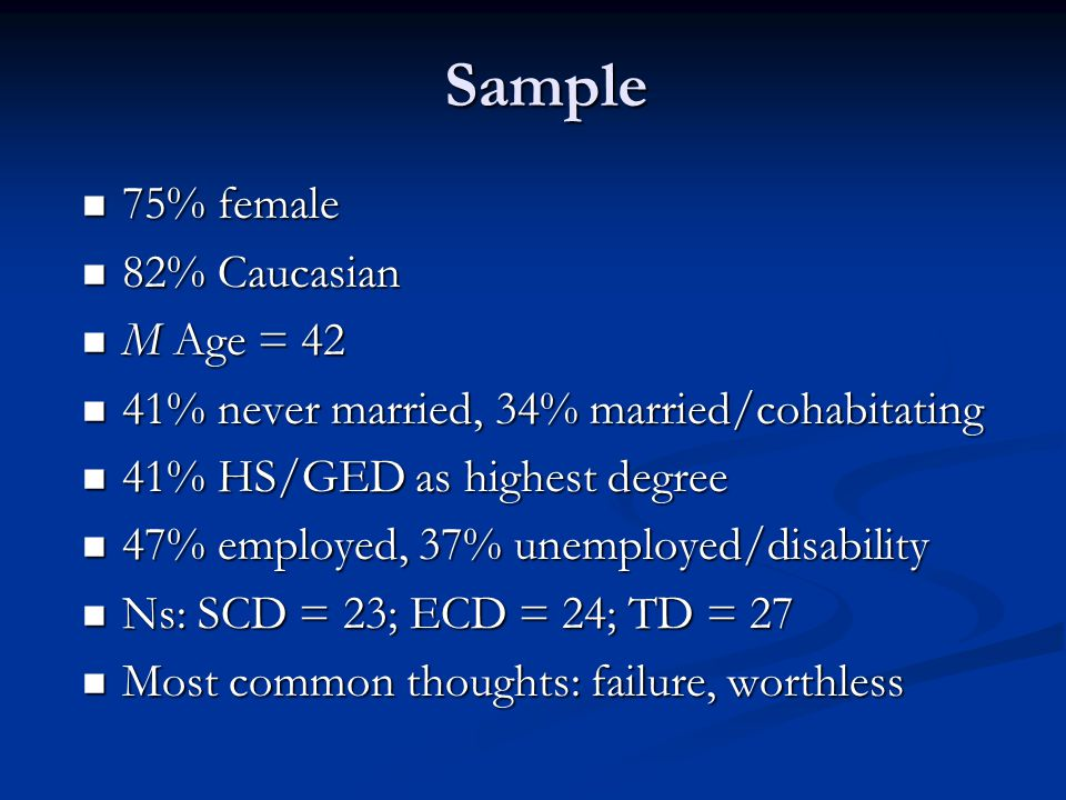 Sample 75% female 75% female 82% Caucasian 82% Caucasian M Age = 42 M Age = 42 41% never married, 34% married/cohabitating 41% never married, 34% married/cohabitating 41% HS/GED as highest degree 41% HS/GED as highest degree 47% employed, 37% unemployed/disability 47% employed, 37% unemployed/disability Ns: SCD = 23; ECD = 24; TD = 27 Ns: SCD = 23; ECD = 24; TD = 27 Most common thoughts: failure, worthless Most common thoughts: failure, worthless