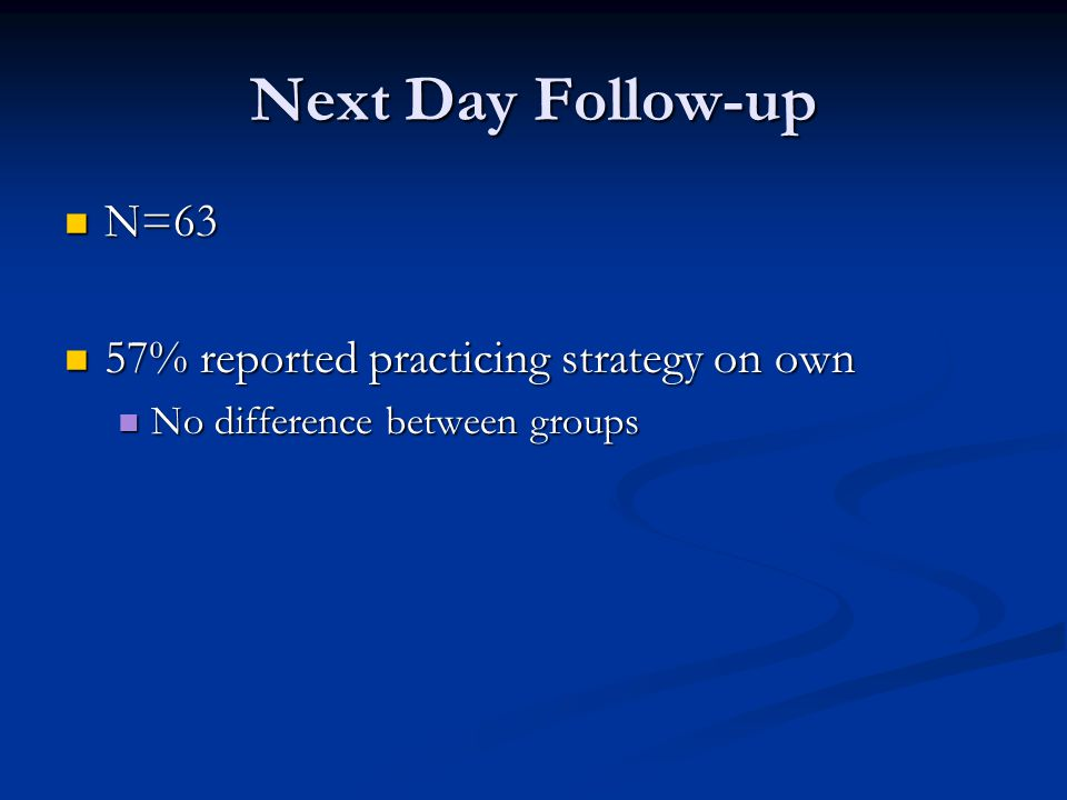 Next Day Follow-up N=63 N=63 57% reported practicing strategy on own 57% reported practicing strategy on own No difference between groups No difference between groups