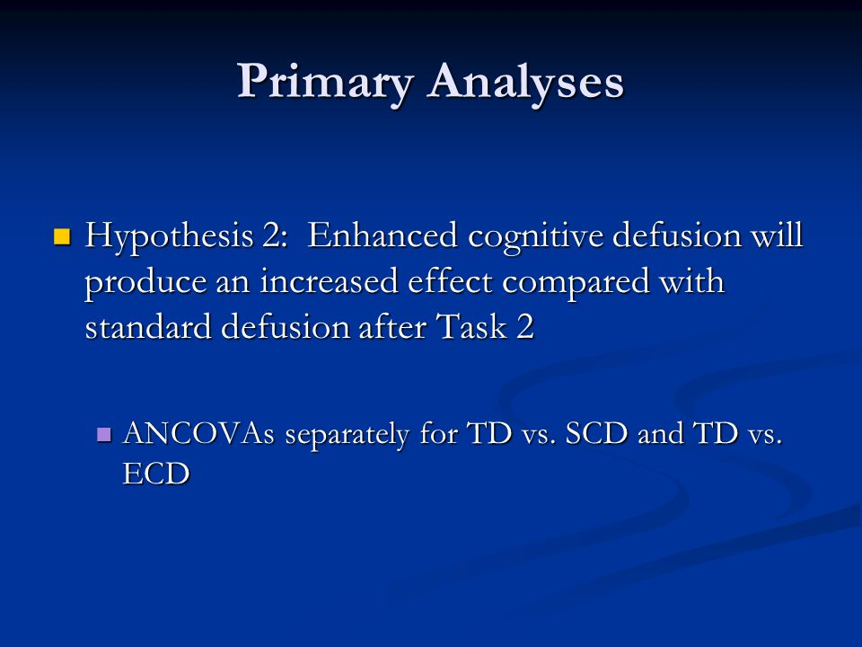 Primary Analyses Hypothesis 2: Enhanced cognitive defusion will produce an increased effect compared with standard defusion after Task 2 Hypothesis 2: Enhanced cognitive defusion will produce an increased effect compared with standard defusion after Task 2 ANCOVAs separately for TD vs.