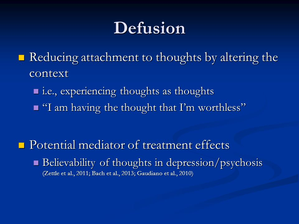 Defusion Reducing attachment to thoughts by altering the context Reducing attachment to thoughts by altering the context i.e., experiencing thoughts as thoughts i.e., experiencing thoughts as thoughts I am having the thought that I'm worthless I am having the thought that I'm worthless Potential mediator of treatment effects Potential mediator of treatment effects Believability of thoughts in depression/psychosis (Zettle et al., 2011; Bach et al., 2013; Gaudiano et al., 2010) Believability of thoughts in depression/psychosis (Zettle et al., 2011; Bach et al., 2013; Gaudiano et al., 2010)