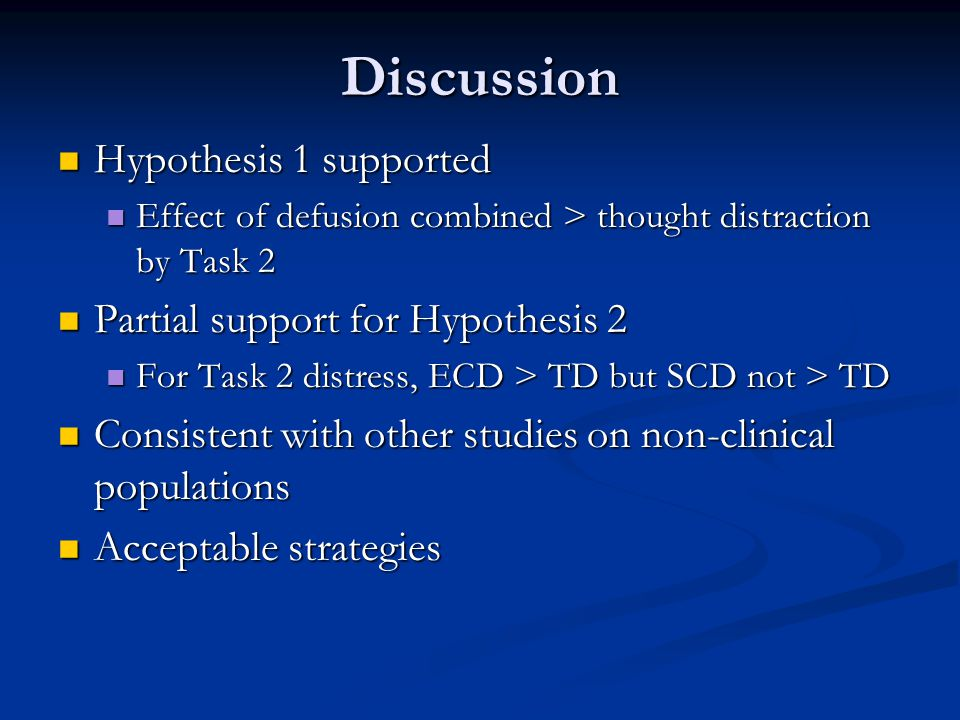 Discussion Hypothesis 1 supported Hypothesis 1 supported Effect of defusion combined > thought distraction by Task 2 Effect of defusion combined > thought distraction by Task 2 Partial support for Hypothesis 2 Partial support for Hypothesis 2 For Task 2 distress, ECD > TD but SCD not > TD For Task 2 distress, ECD > TD but SCD not > TD Consistent with other studies on non-clinical populations Consistent with other studies on non-clinical populations Acceptable strategies Acceptable strategies