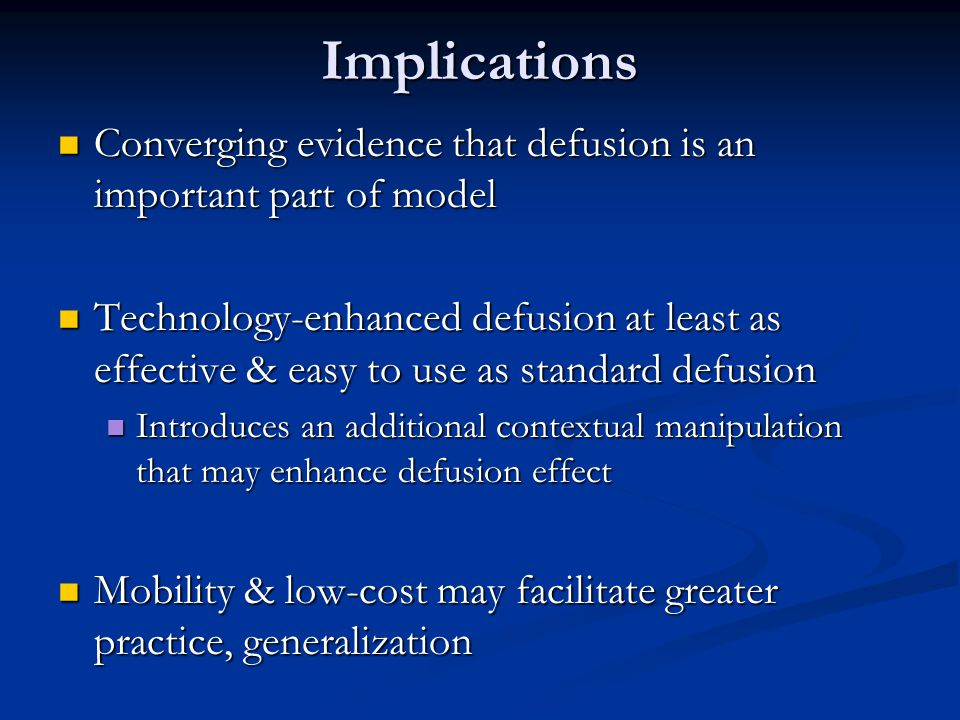 Implications Converging evidence that defusion is an important part of model Converging evidence that defusion is an important part of model Technology-enhanced defusion at least as effective & easy to use as standard defusion Technology-enhanced defusion at least as effective & easy to use as standard defusion Introduces an additional contextual manipulation that may enhance defusion effect Introduces an additional contextual manipulation that may enhance defusion effect Mobility & low-cost may facilitate greater practice, generalization Mobility & low-cost may facilitate greater practice, generalization