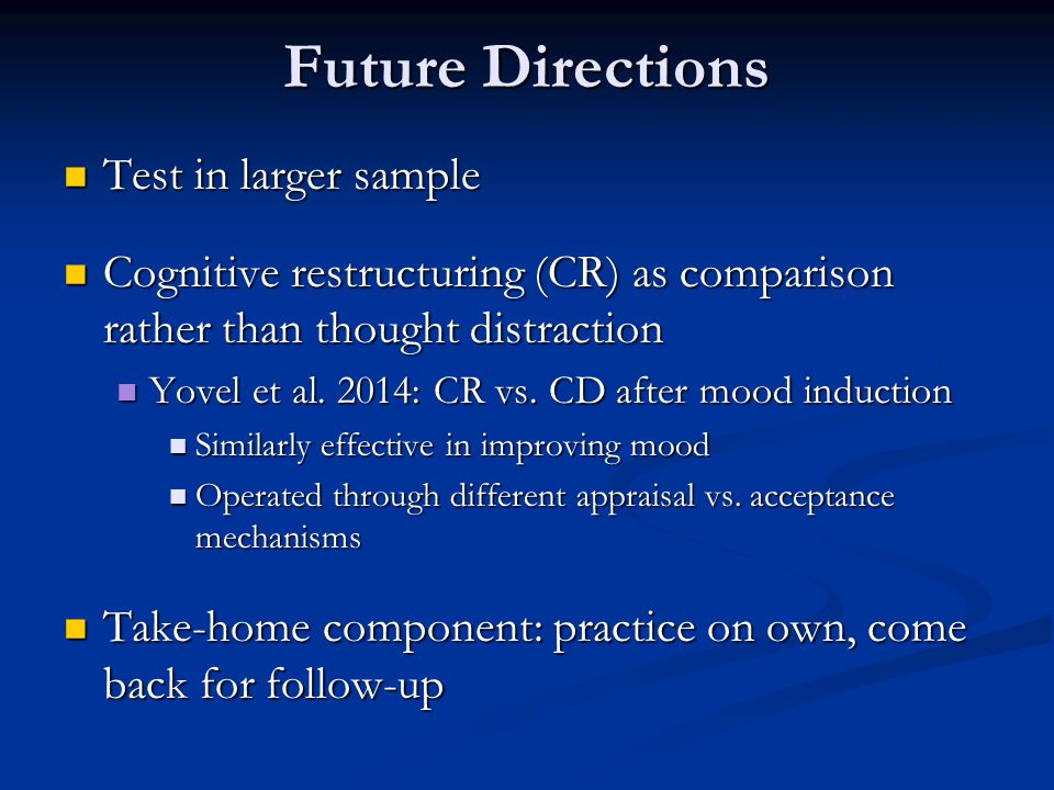 Future Directions Test in larger sample Test in larger sample Cognitive restructuring (CR) as comparison rather than thought distraction Cognitive restructuring (CR) as comparison rather than thought distraction Yovel et al.